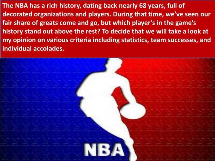 The NBA has a rich history, dating back nearly 68 years, full of decorated organizations and players. During that time, we've seen our fair share of greats come and go, but which player's in the game's history stand out above the rest? To decide that we will take a look at my opinion on various criteria including statistics, team successes, and individual accolades.