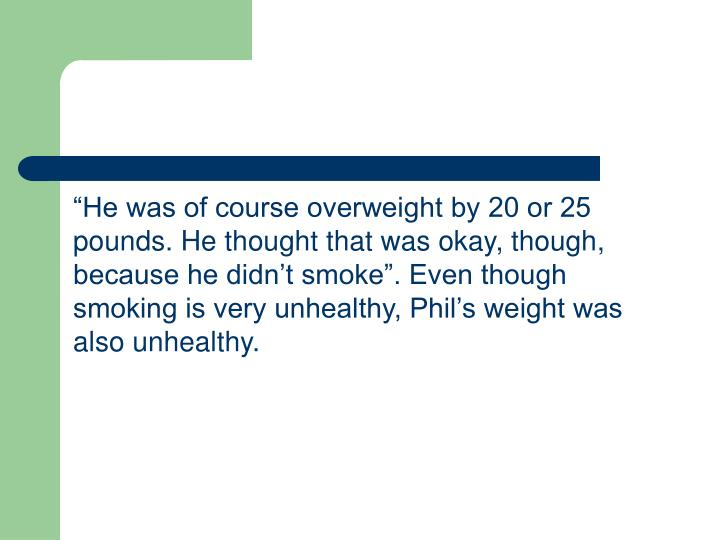 """""""He was of course overweight by 20 or 25 pounds. He thought that was okay, though, because he didn't smoke"""". Even though smoking is very unhealthy, Phil's weight was also unhealthy."""