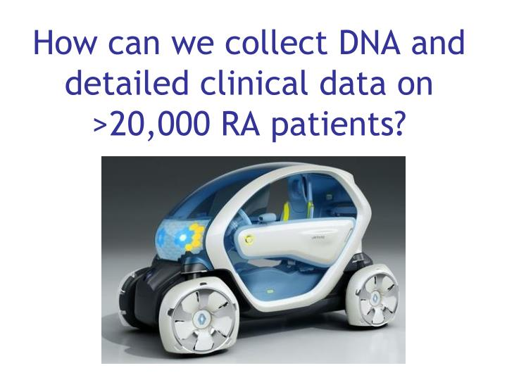 How can we collect DNA and detailed clinical data on >20,000 RA patients?