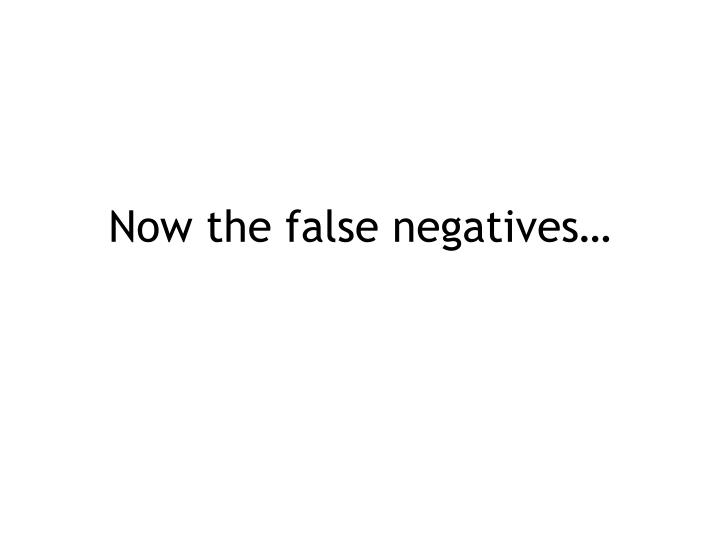 Now the false negatives…