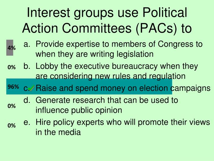 Interest groups use Political Action Committees (PACs) to