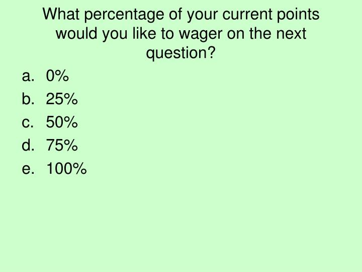 What percentage of your current points would you like to wager on the next question?