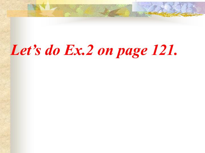 Let's do Ex.2 on page 121.