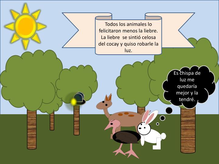Todos los animales lo felicitaron menos la liebre. La liebre  se sintió celosa del cocay y quiso robarle la luz.