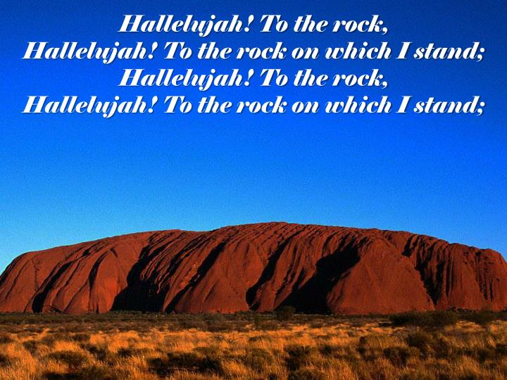 Hallelujah! To the rock,