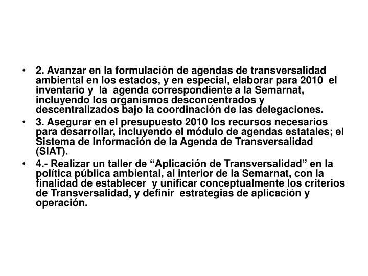2. Avanzar en la formulación de agendas de transversalidad ambiental en los estados, y en especial, elaborar para 2010  el inventario y  la  agenda correspondiente a la Semarnat, incluyendo los organismos desconcentrados y descentralizados bajo la coordinación de las delegaciones.