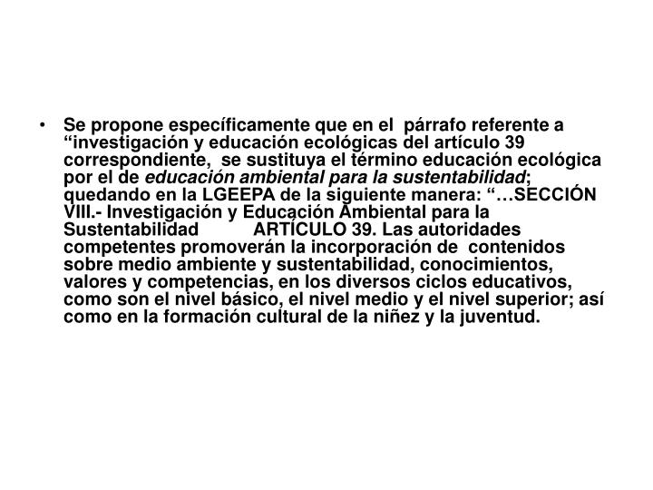 """Se propone específicamente que en el  párrafo referente a """"investigación y educación ecológicas del artículo 39 correspondiente,  se sustituya el término educación ecológica por el de"""