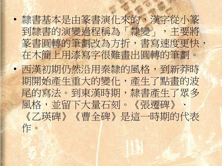 隸書基本是由篆書演化來的,漢字從小篆到隸書的演變過程稱為「隸變」,主要將篆書圓轉的筆劃改為方折,書寫速度更快,在木簡上用漆寫字很難畫出圓轉的筆劃。