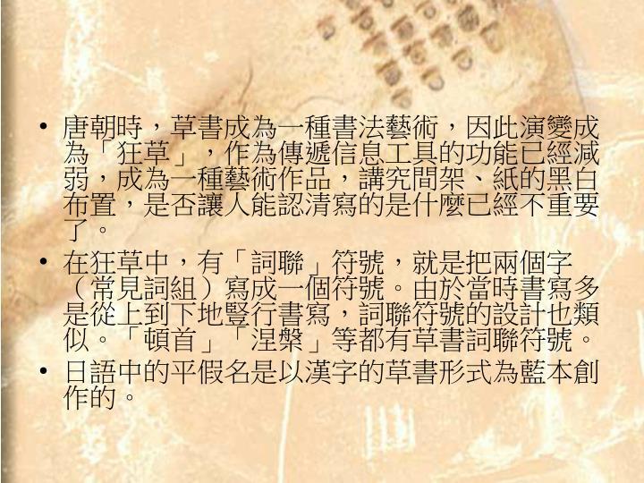 唐朝時,草書成為一種書法藝術,因此演變成為「狂草」,作為傳遞信息工具的功能已經減弱,成為一種藝術作品,講究間架、紙的黑白布置,是否讓人能認清寫的是什麼已經不重要了。