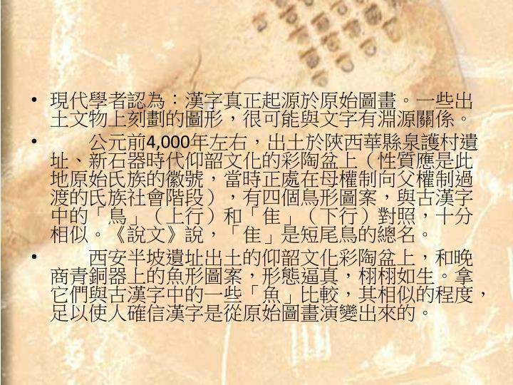 現代學者認為:漢字真正起源於原始圖畫。一些出土文物上刻劃的圖形,很可能與文字有淵源關係。