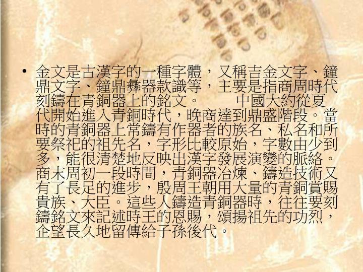 金文是古漢字的一種字體,又稱吉金文字、鐘鼎文字、鐘鼎彝器款識等,主要是指商周時代刻鑄在青銅器上的銘文。   中國大約從夏代開始進入青銅時代,晚商達到鼎盛階段。當時的青銅器上常鑄有作器者的族名、私名和所要祭祀的祖先名,字形比較原始,字數由少到多,能很清楚地反映出漢字發展演變的脈絡。商末周初一段時間,青銅器冶煉、鑄造技術又有了長足的進步,殷周王朝用大量的青銅賞賜貴族、大臣。這些人鑄造青銅器時,往往要刻鑄銘文來記述時王的恩賜,頌揚祖先的功烈,企望長久地留傳給子孫後代。