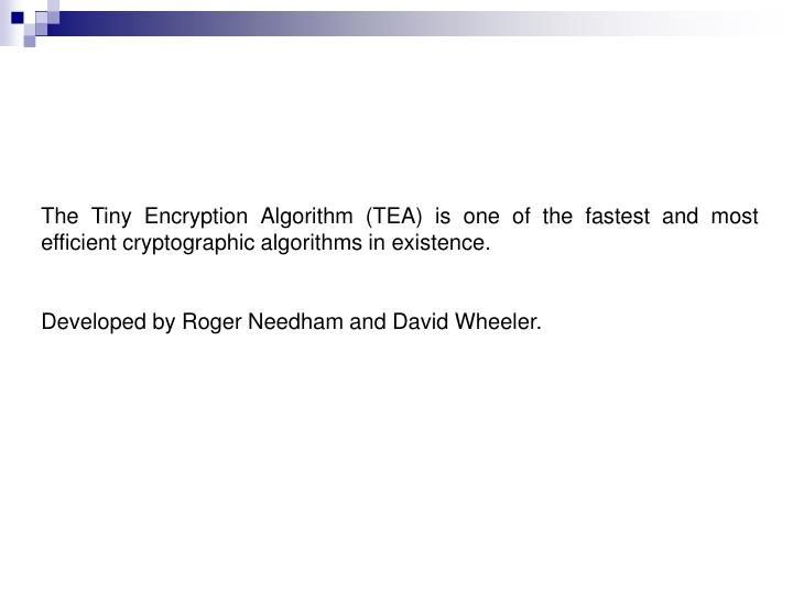 The Tiny Encryption Algorithm (TEA) is one of the fastest and most efficient cryptographic algorithms in existence.