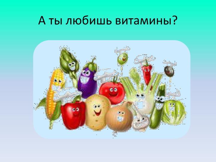 А ты любишь витамины?