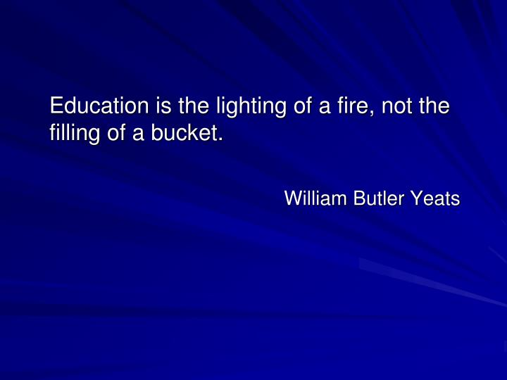 Education is the lighting of a fire, not the filling of a bucket.