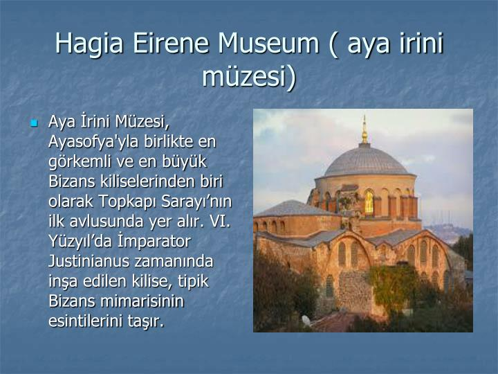 Aya İrini Müzesi, Ayasofya'yla birlikte en görkemli ve en büyük Bizans kiliselerinden biri olarak Topkapı Sarayı'nın ilk avlusunda yer alır. VI. Yüzyıl'da İmparator Justinianus zamanında inşa edilen kilise, tipik Bizans mimarisinin esintilerini taşır.