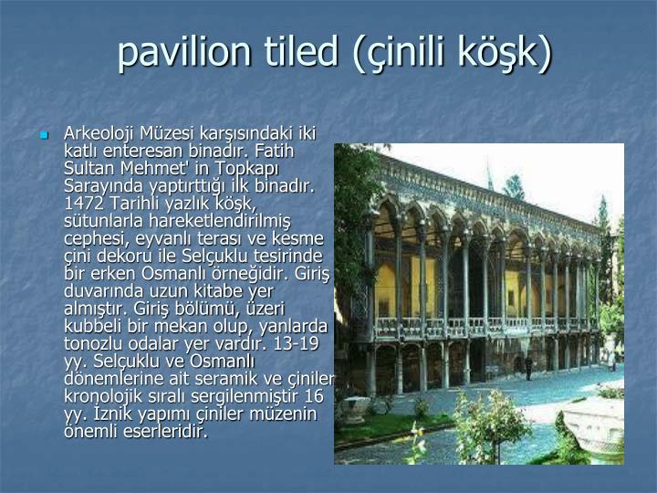 Arkeoloji Müzesi karşısındaki iki katlı enteresan binadır. Fatih Sultan Mehmet' in Topkapı Sarayında yaptırttığı ilk binadır. 1472 Tarihli yazlık köşk, sütunlarla hareketlendirilmiş cephesi, eyvanlı terası ve kesme çini dekoru ile Selçuklu tesirinde bir erken Osmanlı örneğidir. Giriş duvarında uzun kitabe yer almıştır. Giriş bölümü, üzeri kubbeli bir mekan olup, yanlarda tonozlu odalar yer vardır. 13-19 yy. Selçuklu ve Osmanlı dönemlerine ait seramik ve çiniler kronolojik sıralı sergilenmiştir 16 yy. İznik yapımı çiniler müzenin önemli eserleridir.