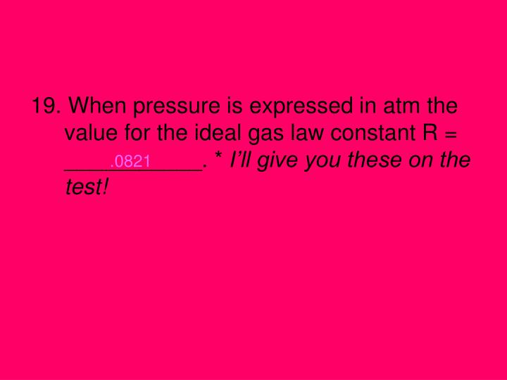 19. When pressure is expressed in atm the value for the ideal gas law constant R = ___________. *