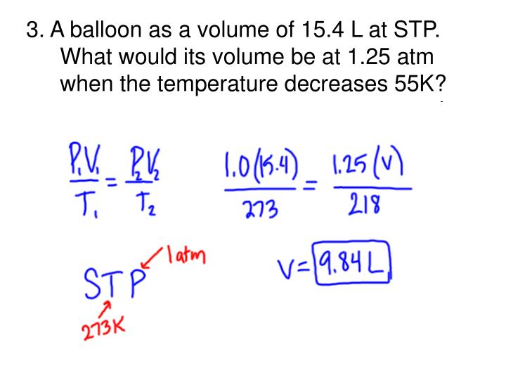 3. A balloon as a volume of 15.4 L at STP.  What would its volume be at 1.25 atm when the temperature decreases 55K?
