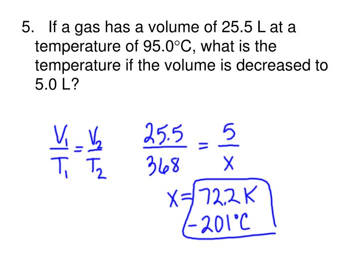 5.   If a gas has a volume of 25.5 L at a temperature of 95.0
