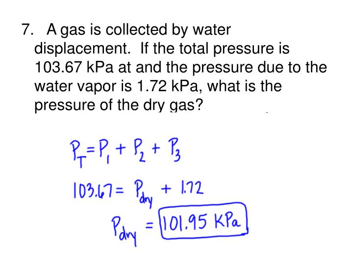 7.   A gas is collected by water displacement.  If the total pressure is 103.67 kPa at and the pressure due to the water vapor is 1.72 kPa, what is the pressure of the dry gas?