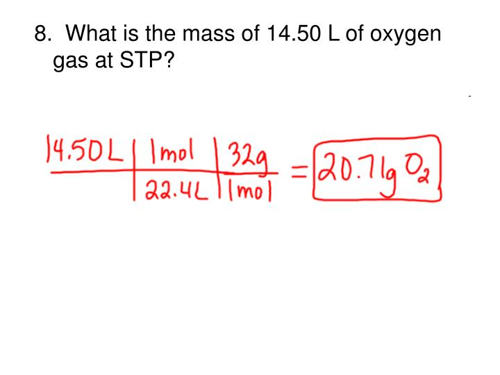 8.  What is the mass of 14.50 L of oxygen gas at STP?