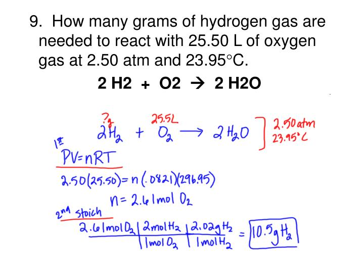 9.  How many grams of hydrogen gas are needed to react with 25.50 L of oxygen gas at 2.50 atm and 23.95