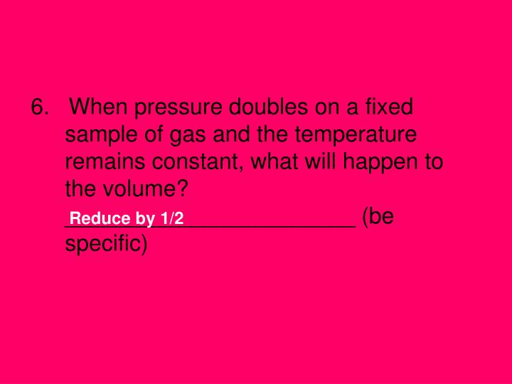 6.   When pressure doubles on a fixed sample of gas and the temperature remains constant, what will happen to the volume?  _______________________ (be specific)