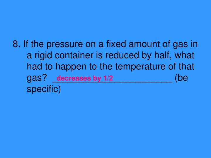 8. If the pressure on a fixed amount of gas in a rigid container is reduced by half, what had to happen to the temperature of that gas?  _______________________ (be specific)
