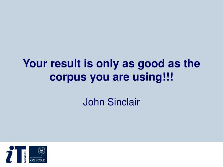 Your result is only as good as the corpus you are using!!!