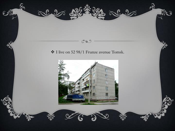 I live on 52 98/1 Frunze avenue Tomsk.