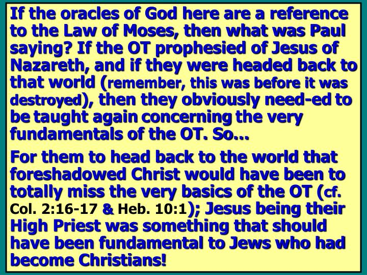 If the oracles of God here are a reference to the Law of Moses, then what was Paul saying? If the OT prophesied of Jesus of Nazareth, and if they were headed back to that world (