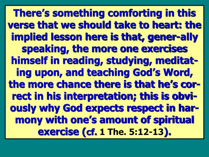 There's something comforting in this verse that we should take to heart: the implied lesson here is that, gener-ally speaking, the more one exercises himself in reading, studying, meditat-ing upon, and teaching God's Word, the more chance there is that he's cor-rect in his interpretation; this is obvi-ously why God expects respect in har-mony with one's amount of spiritual exercise (
