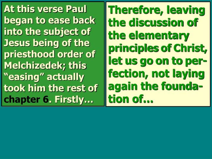 "At this verse Paul began to ease back into the subject of Jesus being of the priesthood order of Melchizedek; this ""easing"" actually took him the rest of"