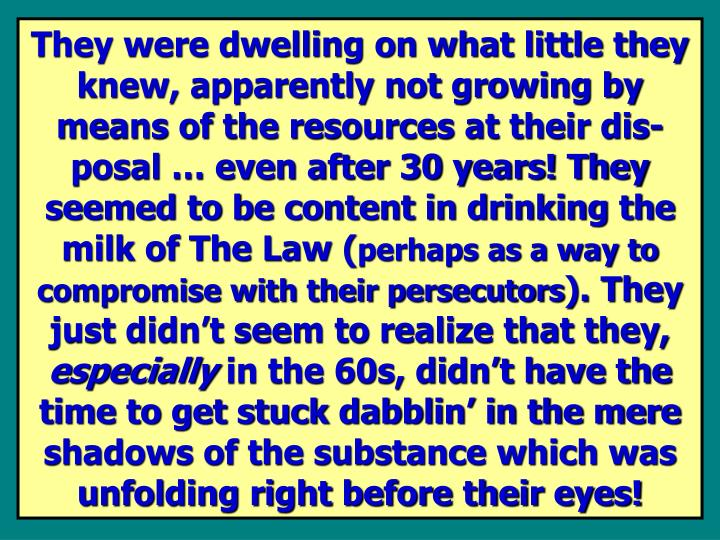 They were dwelling on what little they knew, apparently not growing by  means of the resources at their dis-posal … even after 30 years! They seemed to be content in drinking the milk of The Law (