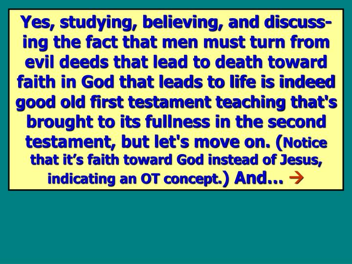 Yes, studying, believing, and discuss-ing the fact that men must turn from evil deeds that lead to death toward faith in God that leads to life is indeed