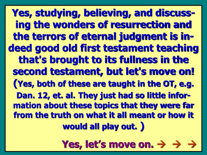 Yes, studying, believing, and discuss-ing the wonders of resurrection and the terrors of eternal judgment is in-deed good old first testament teaching that's brought to its fullness in the second testament, but let's move on! (