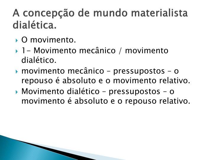 A concepção de mundo materialista dialética.