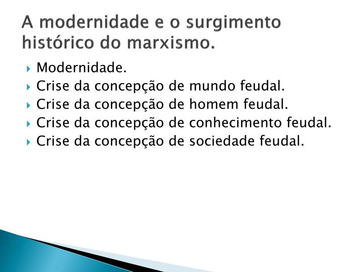 A modernidade e o surgimento histórico do marxismo.