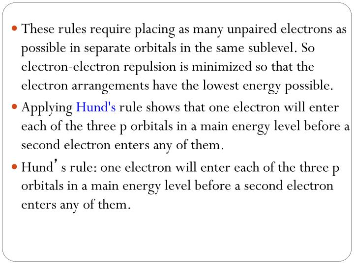 These rules require placing as many unpaired electrons as possible in separate orbitals in the same sublevel. So electron-electron repulsion is minimized so that the electron arrangements have the lowest energy possible.