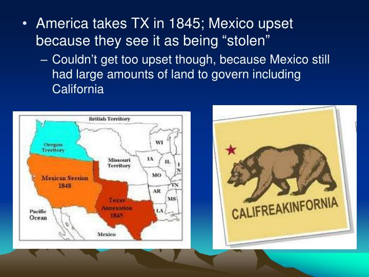 "America takes TX in 1845; Mexico upset because they see it as being ""stolen"""