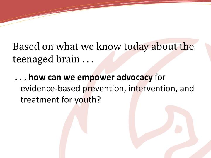 Based on what we know today about the teenaged brain . . .