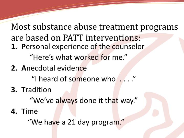 Most substance abuse treatment programs are based on PATT interventions:
