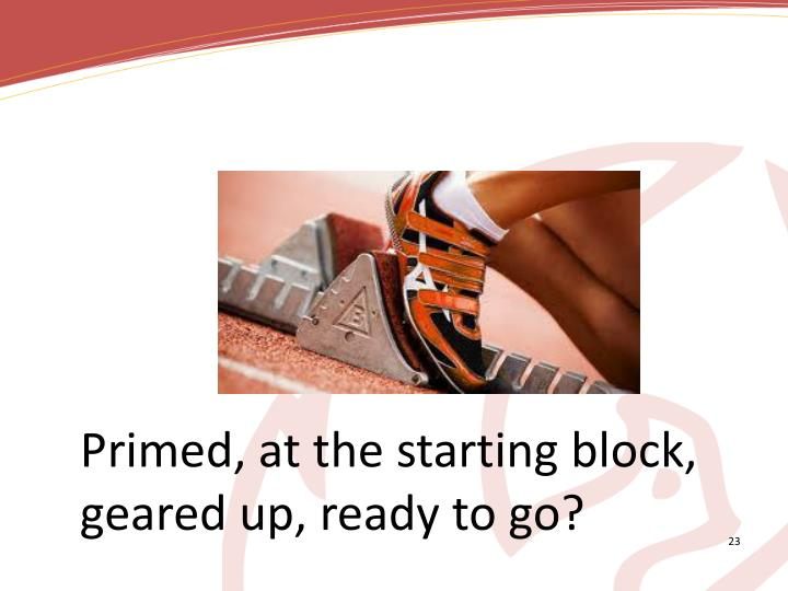 Primed, at the starting block, geared up, ready to go?