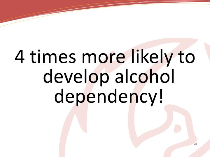 4 times more likely to develop alcohol dependency!