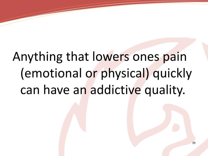 Anything that lowers ones pain (emotional or physical) quickly can have an addictive quality.