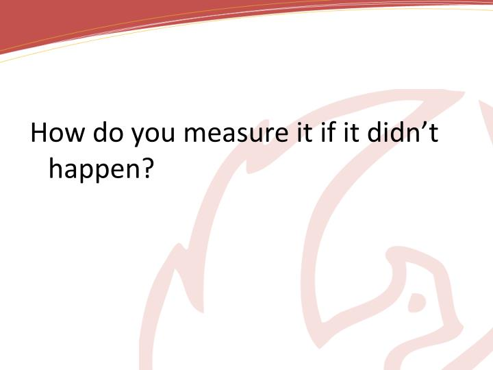 How do you measure it if it didn't happen?