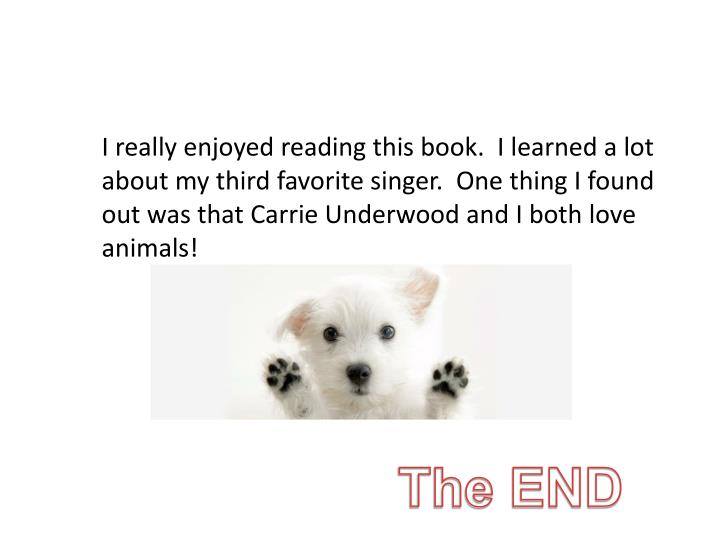 I really enjoyed reading this book.  I learned a lot about my third favorite singer.  One thing I found out was that Carrie Underwood and I both love animals!