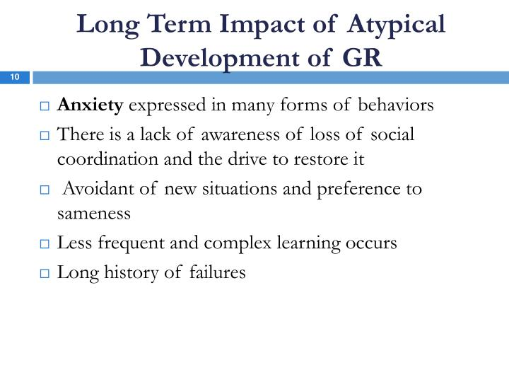 Long Term Impact of Atypical Development of GR