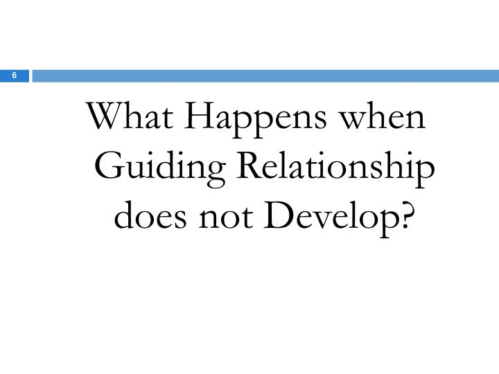 What Happens when Guiding Relationship does not Develop?