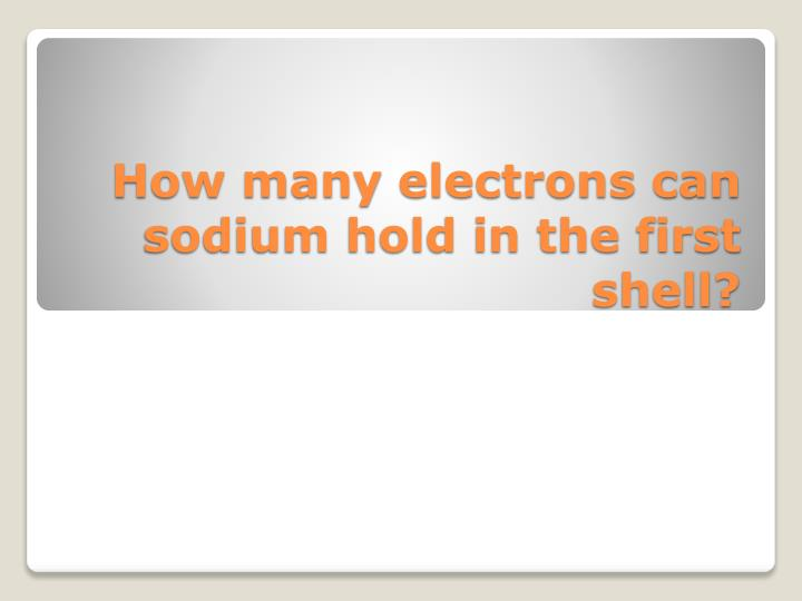 How many electrons can sodium hold in the first shell?